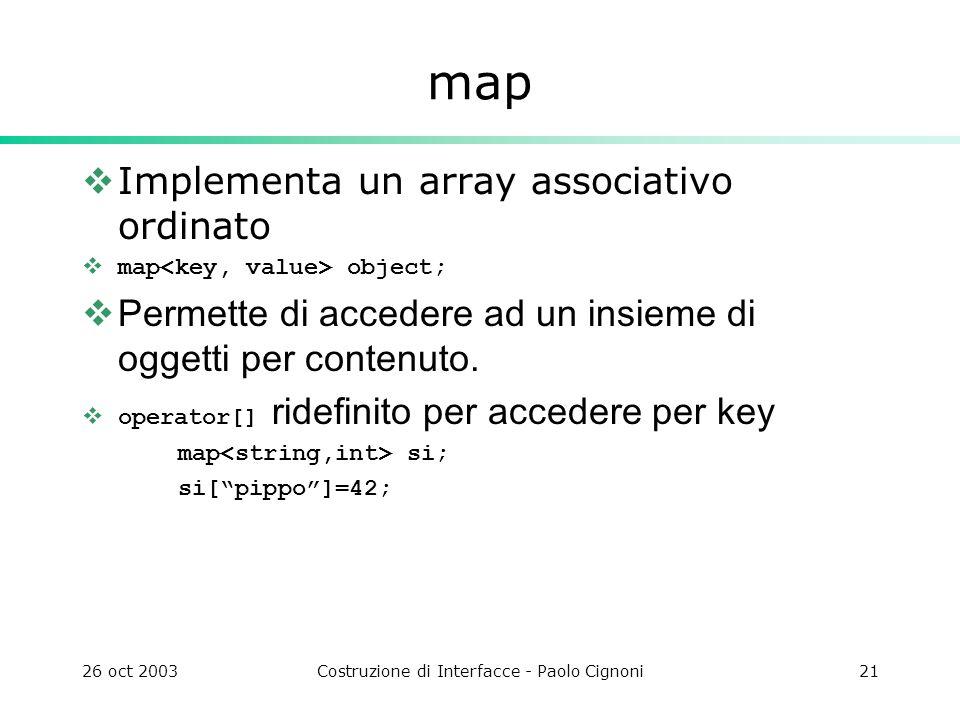 26 oct 2003Costruzione di Interfacce - Paolo Cignoni21 map Implementa un array associativo ordinato map object; Permette di accedere ad un insieme di oggetti per contenuto.