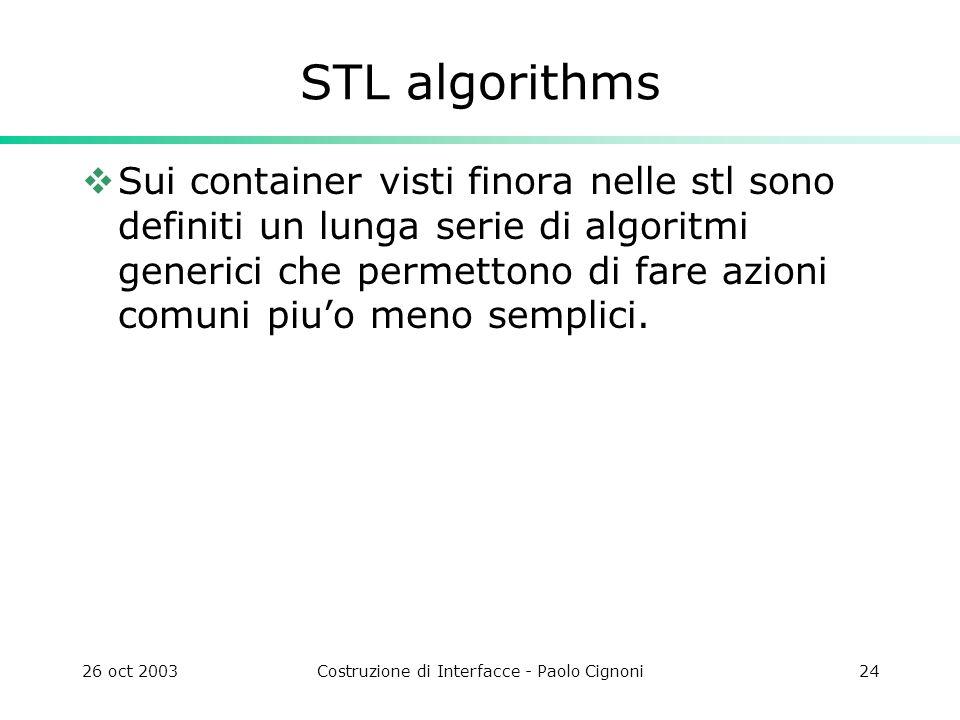 26 oct 2003Costruzione di Interfacce - Paolo Cignoni24 STL algorithms Sui container visti finora nelle stl sono definiti un lunga serie di algoritmi generici che permettono di fare azioni comuni piuo meno semplici.