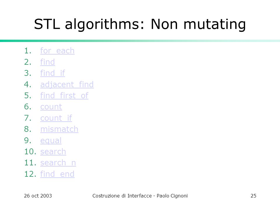 26 oct 2003Costruzione di Interfacce - Paolo Cignoni25 STL algorithms: Non mutating 1.for_eachfor_each 2.findfind 3.find_iffind_if 4.adjacent_findadjacent_find 5.find_first_offind_first_of 6.countcount 7.count_ifcount_if 8.mismatchmismatch 9.equalequal 10.searchsearch 11.search_nsearch_n 12.find_endfind_end