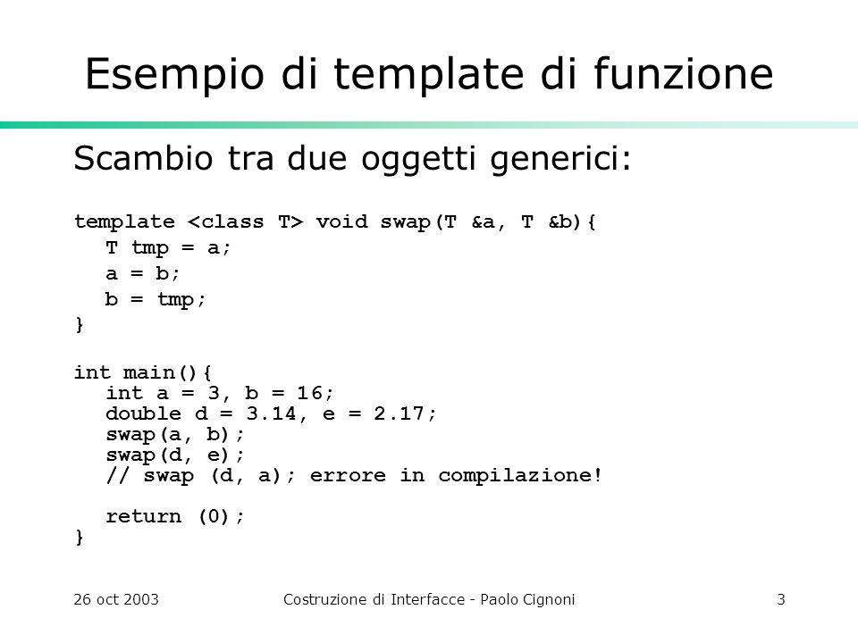 26 oct 2003Costruzione di Interfacce - Paolo Cignoni4 Esempio di template di classe Punto 3D generico: template class Point3 { public: T v[3]; Point3 operator + ( Point3 const & p) const { return Point3(v[0]+p.v[0],v[1]+p.v[1],v[2]+p.v[2] ); } Point3 & operator =( Point3 const & p ){ v[0]= p.v[0]; v[1]= p.v[1]; v[2]= p.v[2]; return *this; } }; int main(){ Point3 a1(0,0,0),a2(1,2,3); Point3 b(1,1,1); a1=a1+a2; //ok a1=b+a2; /// error!.
