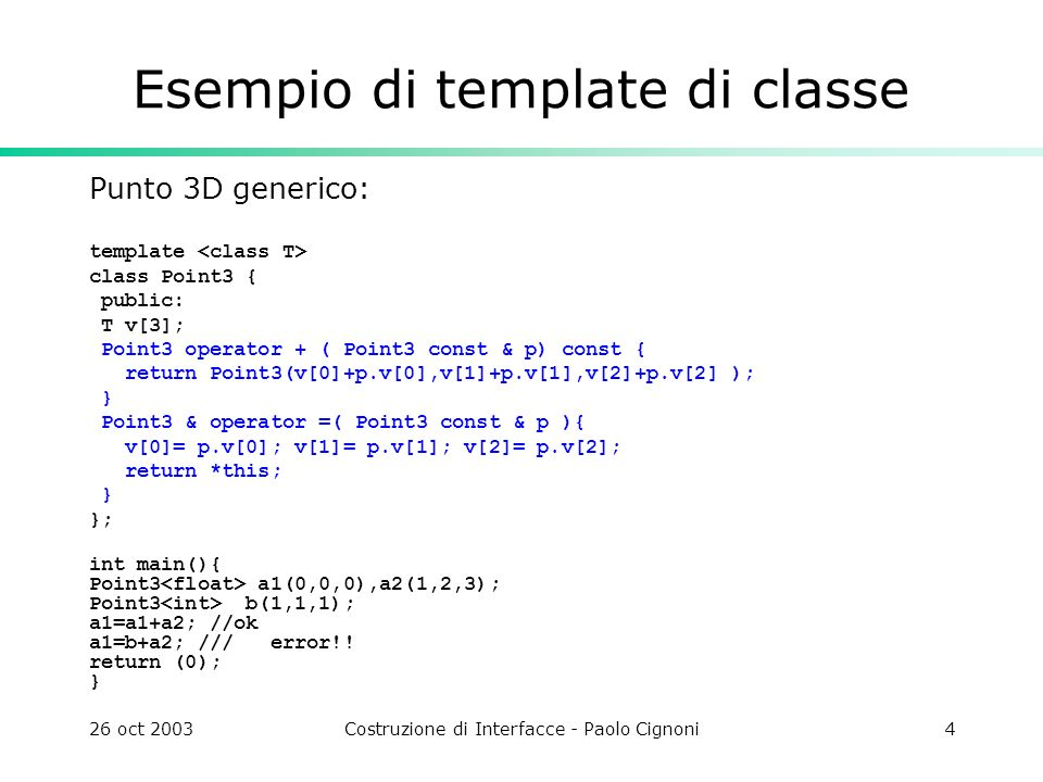 26 oct 2003Costruzione di Interfacce - Paolo Cignoni4 Esempio di template di classe Punto 3D generico: template class Point3 { public: T v[3]; Point3 operator + ( Point3 const & p) const { return Point3(v[0]+p.v[0],v[1]+p.v[1],v[2]+p.v[2] ); } Point3 & operator =( Point3 const & p ){ v[0]= p.v[0]; v[1]= p.v[1]; v[2]= p.v[2]; return *this; } }; int main(){ Point3 a1(0,0,0),a2(1,2,3); Point3 b(1,1,1); a1=a1+a2; //ok a1=b+a2; /// error!.