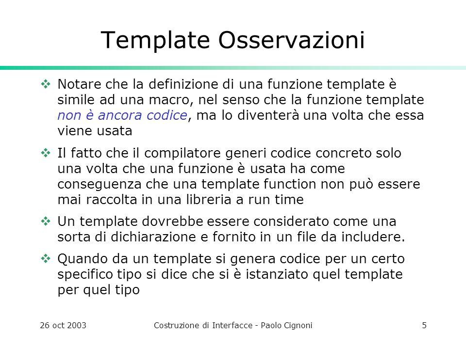 26 oct 2003Costruzione di Interfacce - Paolo Cignoni16 Tipico uso iteratori Scansione di un container con iteratori vector V; … vector ::iterator vi; for(vi=V.begin();vi!=V.end();++vi) doSomething(*ii); list L; … list ::iterator li; for(li=L.begin();li!=L.end();++li) doSomething(*li); Sempre nello stesso modo per tutti i container!