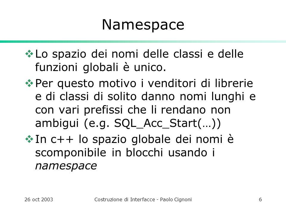 26 oct 2003Costruzione di Interfacce - Paolo Cignoni6 Namespace Lo spazio dei nomi delle classi e delle funzioni globali è unico. Per questo motivo i