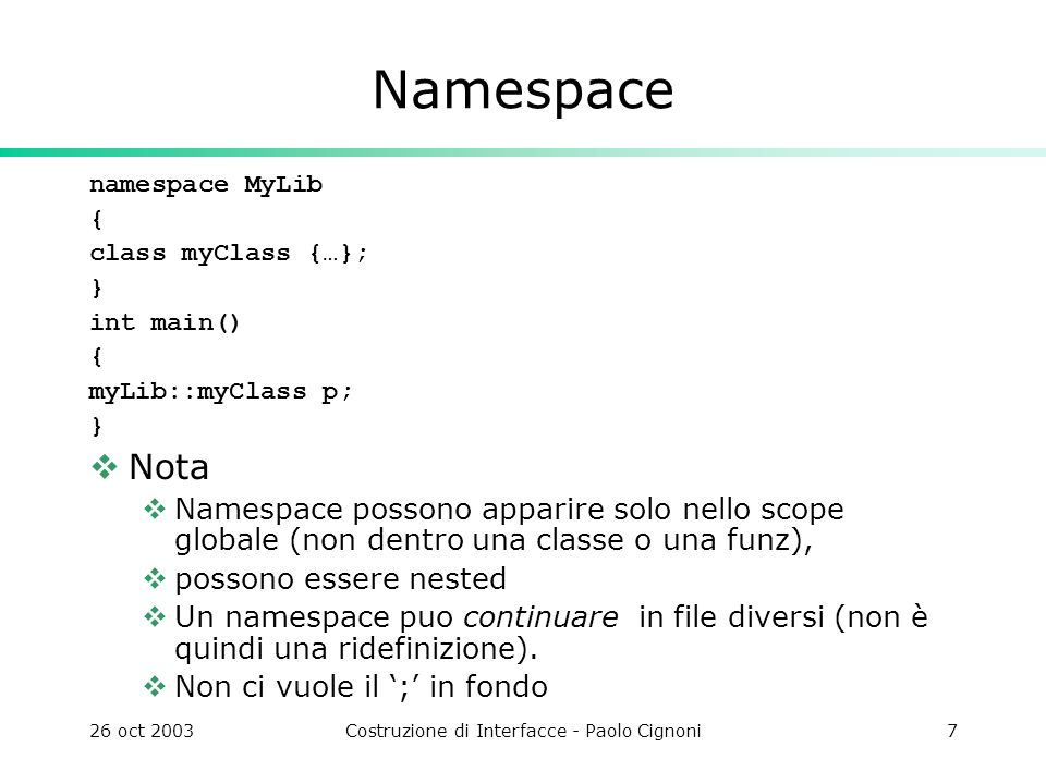 26 oct 2003Costruzione di Interfacce - Paolo Cignoni7 Namespace namespace MyLib { class myClass {…}; } int main() { myLib::myClass p; } Nota Namespace possono apparire solo nello scope globale (non dentro una classe o una funz), possono essere nested Un namespace puo continuare in file diversi (non è quindi una ridefinizione).