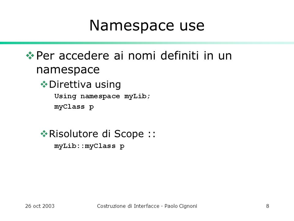 26 oct 2003Costruzione di Interfacce - Paolo Cignoni8 Namespace use Per accedere ai nomi definiti in un namespace Direttiva using Using namespace myLi
