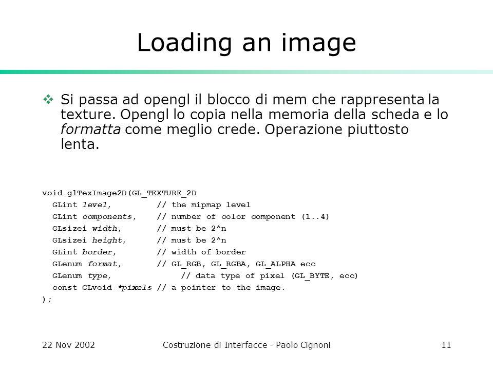 22 Nov 2002Costruzione di Interfacce - Paolo Cignoni11 Loading an image Si passa ad opengl il blocco di mem che rappresenta la texture. Opengl lo copi