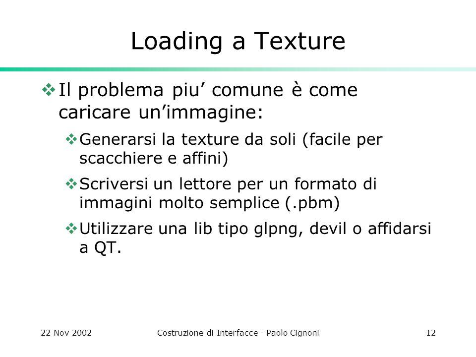 22 Nov 2002Costruzione di Interfacce - Paolo Cignoni12 Loading a Texture Il problema piu comune è come caricare unimmagine: Generarsi la texture da so