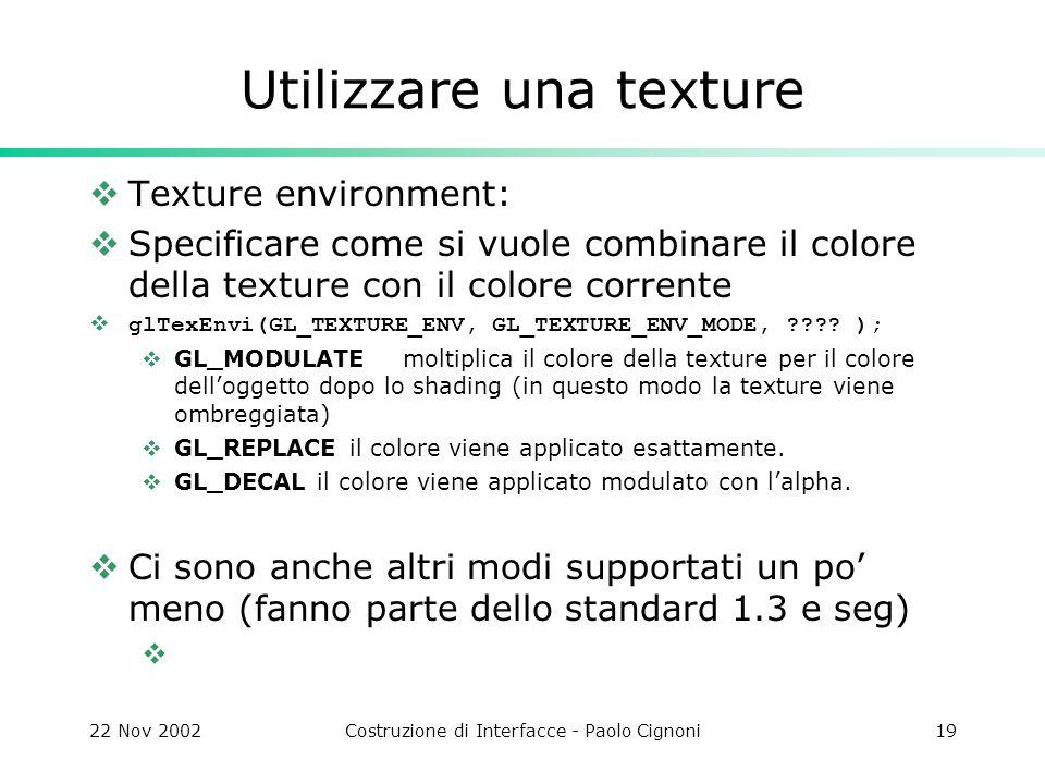 22 Nov 2002Costruzione di Interfacce - Paolo Cignoni19 Utilizzare una texture Texture environment: Specificare come si vuole combinare il colore della
