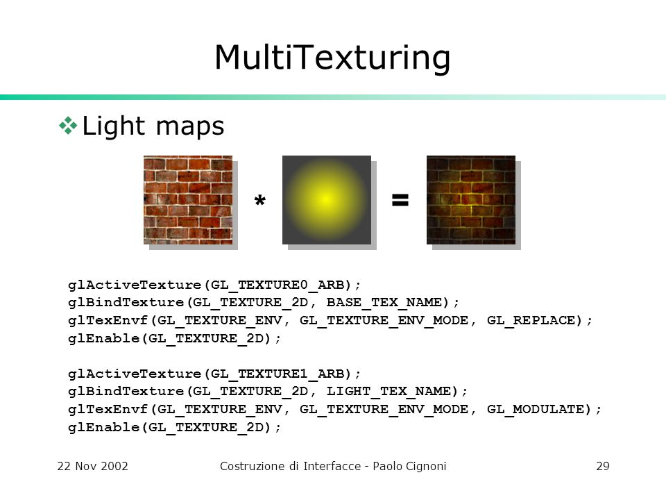 22 Nov 2002Costruzione di Interfacce - Paolo Cignoni29 MultiTexturing Light maps glActiveTexture(GL_TEXTURE0_ARB); glBindTexture(GL_TEXTURE_2D, BASE_TEX_NAME); glTexEnvf(GL_TEXTURE_ENV, GL_TEXTURE_ENV_MODE, GL_REPLACE); glEnable(GL_TEXTURE_2D); glActiveTexture(GL_TEXTURE1_ARB); glBindTexture(GL_TEXTURE_2D, LIGHT_TEX_NAME); glTexEnvf(GL_TEXTURE_ENV, GL_TEXTURE_ENV_MODE, GL_MODULATE); glEnable(GL_TEXTURE_2D); * =