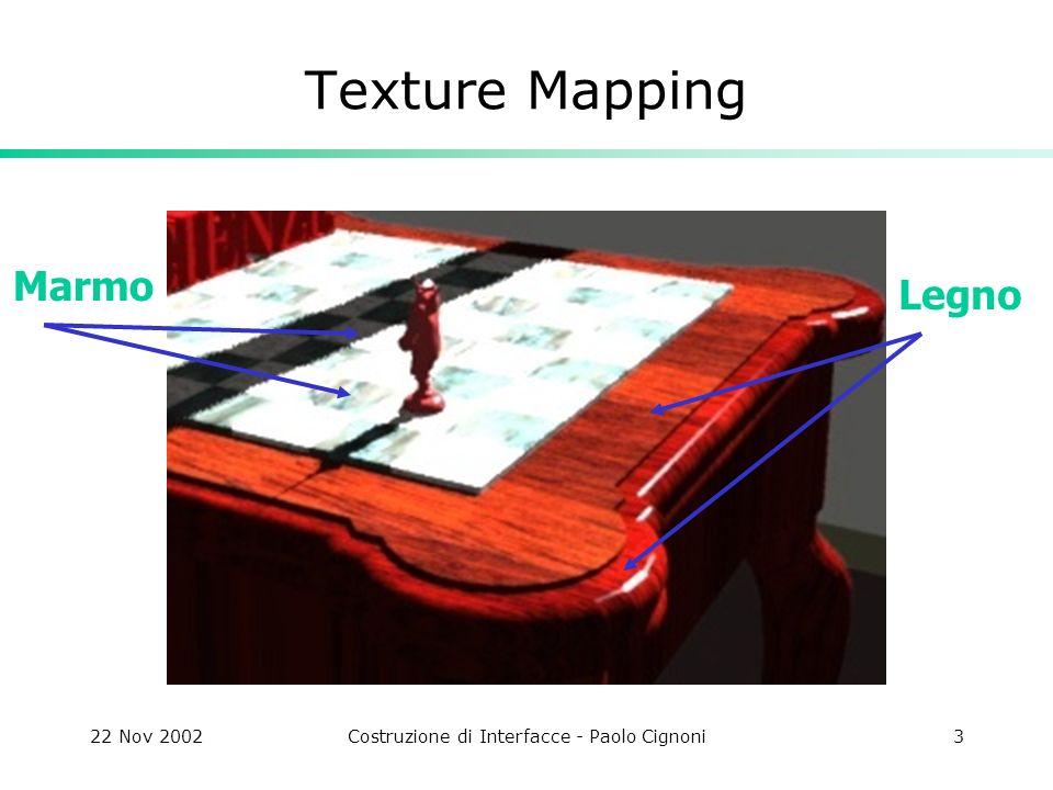 22 Nov 2002Costruzione di Interfacce - Paolo Cignoni24 Texture Non solo colore Texture mapping è utilizzato anche per spargere altri tipi di attibuti sulla superficie di un oggetto: Normali (bump/normal mapping) Posizione (displacement mapping) Trasparenza (alpha) Shininess Ombre portate.
