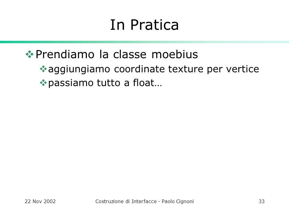 22 Nov 2002Costruzione di Interfacce - Paolo Cignoni33 In Pratica Prendiamo la classe moebius aggiungiamo coordinate texture per vertice passiamo tutt