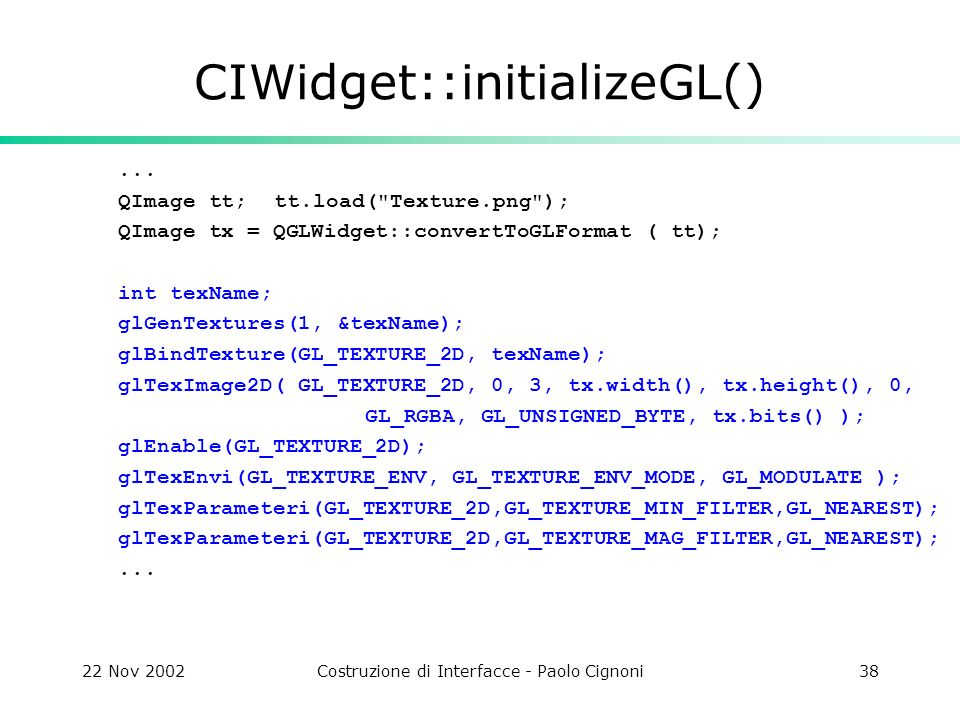 22 Nov 2002Costruzione di Interfacce - Paolo Cignoni38 CIWidget::initializeGL()...