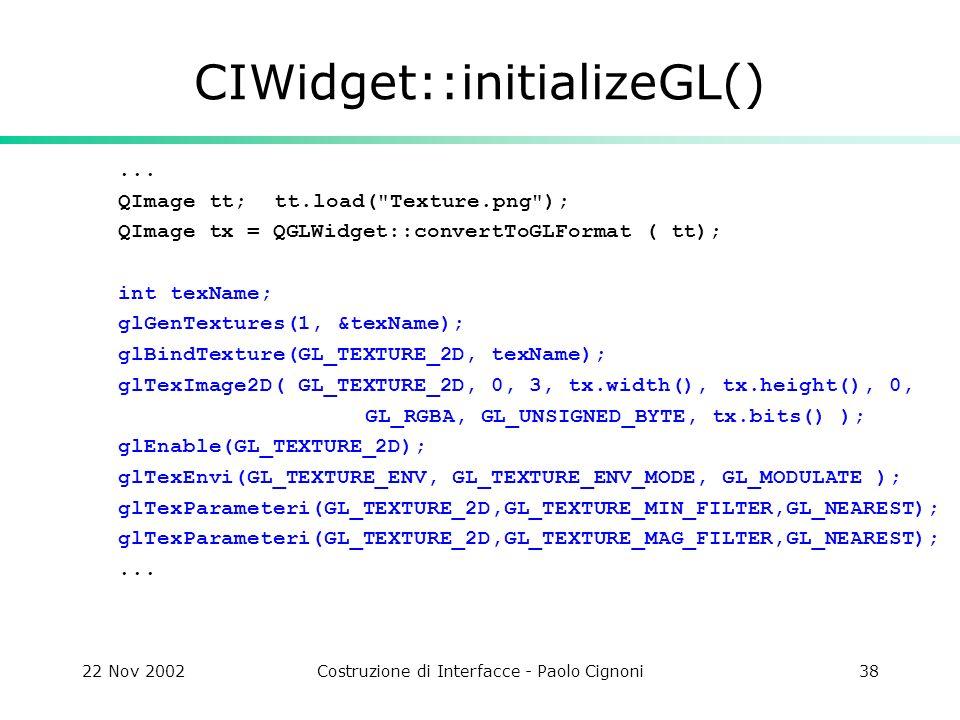 22 Nov 2002Costruzione di Interfacce - Paolo Cignoni38 CIWidget::initializeGL()... QImage tt; tt.load(