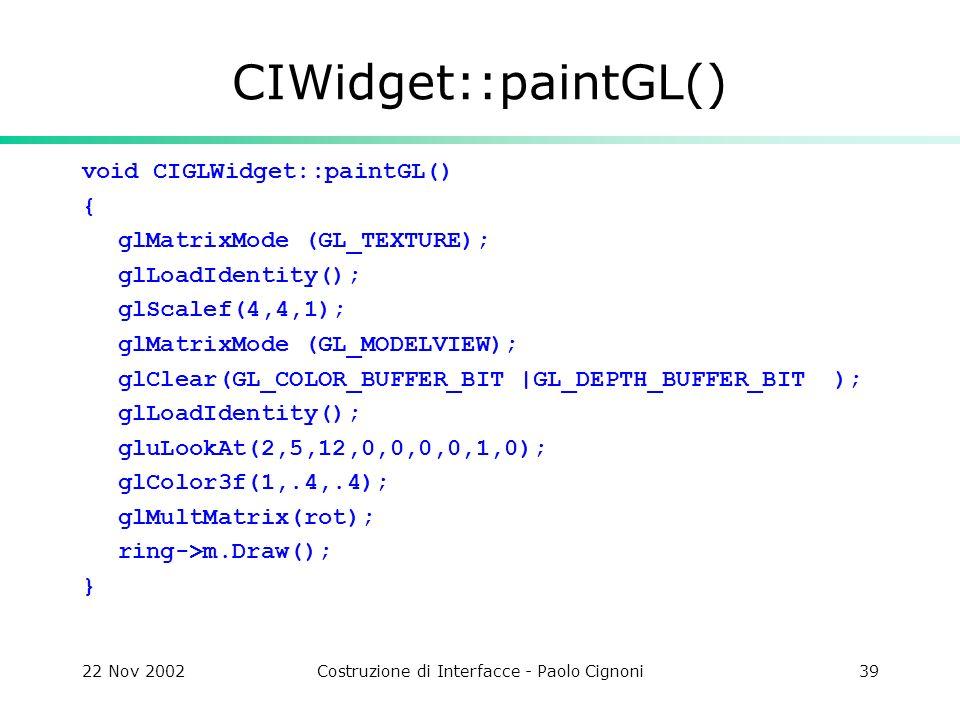 22 Nov 2002Costruzione di Interfacce - Paolo Cignoni39 CIWidget::paintGL() void CIGLWidget::paintGL() { glMatrixMode (GL_TEXTURE); glLoadIdentity(); glScalef(4,4,1); glMatrixMode (GL_MODELVIEW); glClear(GL_COLOR_BUFFER_BIT |GL_DEPTH_BUFFER_BIT ); glLoadIdentity(); gluLookAt(2,5,12,0,0,0,0,1,0); glColor3f(1,.4,.4); glMultMatrix(rot); ring->m.Draw(); }