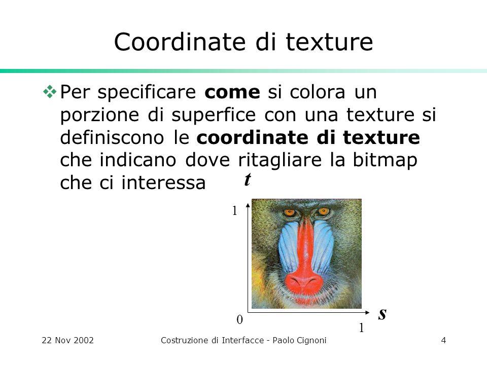 22 Nov 2002Costruzione di Interfacce - Paolo Cignoni4 Coordinate di texture Per specificare come si colora un porzione di superfice con una texture si definiscono le coordinate di texture che indicano dove ritagliare la bitmap che ci interessa t s 1 1 0