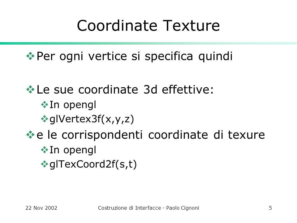 22 Nov 2002Costruzione di Interfacce - Paolo Cignoni5 Coordinate Texture Per ogni vertice si specifica quindi Le sue coordinate 3d effettive: In openg