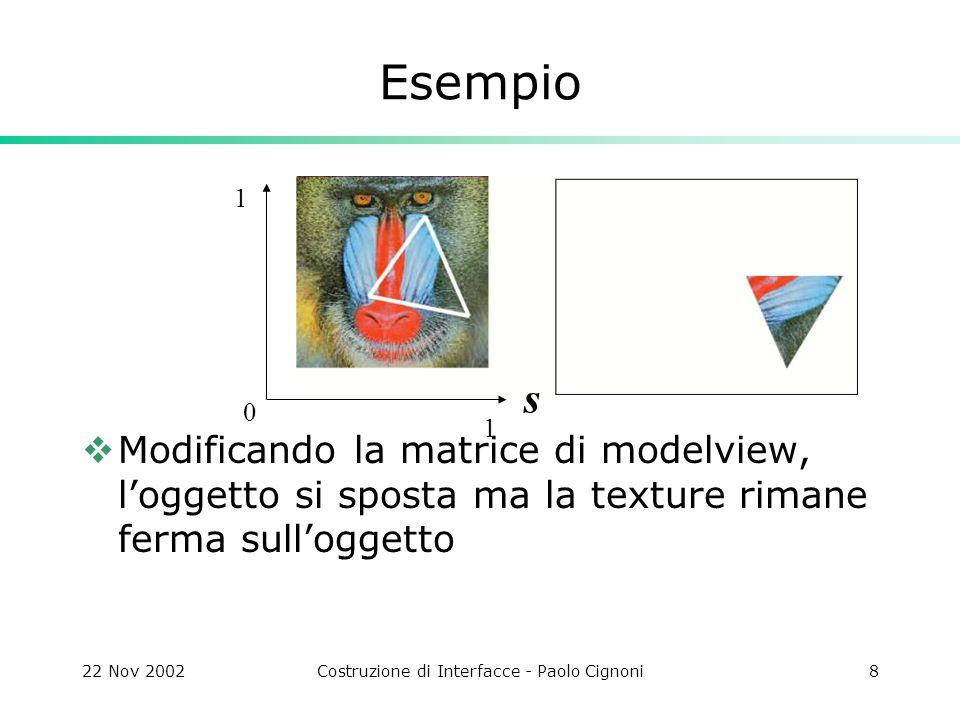 22 Nov 2002Costruzione di Interfacce - Paolo Cignoni9 Texture mapping in opengl Per ogni rendering context Caricare le texture creare un nome (glGenTexture) scegliere il nome di texture (glBind) caricare un immagine (glTexImage2d) Per ogni frame: Scegliere una texture corrente glBind(..) Per ogni Vertice: specificare le coordinate di texture glTexCoord(..)