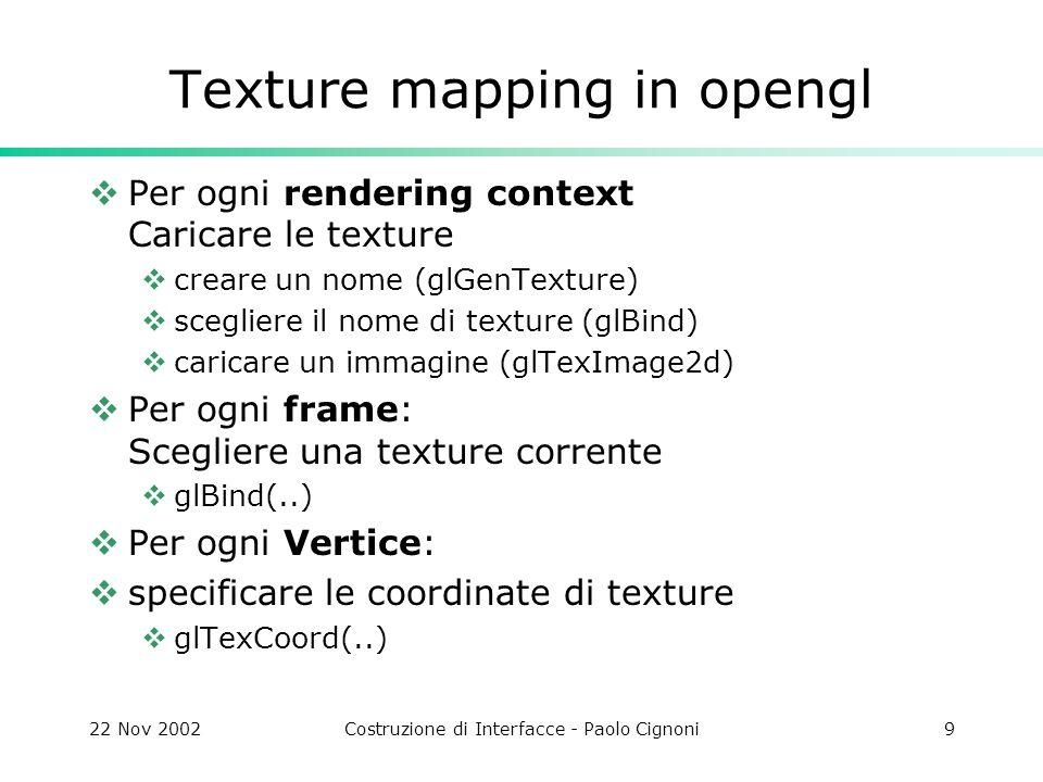 22 Nov 2002Costruzione di Interfacce - Paolo Cignoni9 Texture mapping in opengl Per ogni rendering context Caricare le texture creare un nome (glGenTe