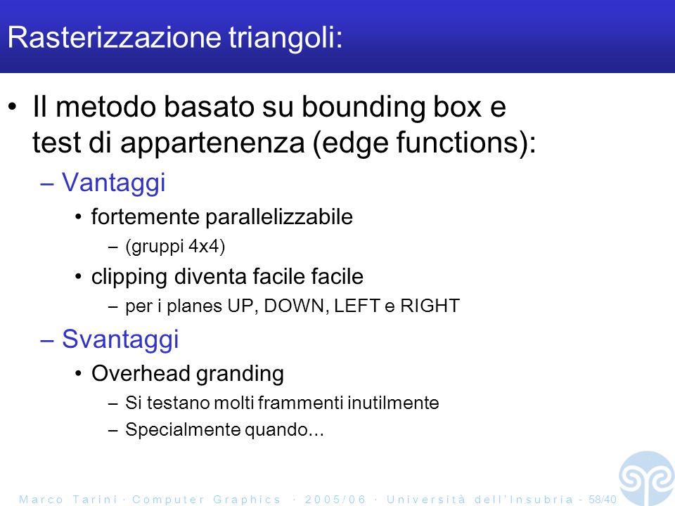 M a r c o T a r i n i C o m p u t e r G r a p h i c s 2 0 0 5 / 0 6 U n i v e r s i t à d e l l I n s u b r i a - 58/40 Rasterizzazione triangoli: Il metodo basato su bounding box e test di appartenenza (edge functions): –Vantaggi fortemente parallelizzabile –(gruppi 4x4) clipping diventa facile facile –per i planes UP, DOWN, LEFT e RIGHT –Svantaggi Overhead granding –Si testano molti frammenti inutilmente –Specialmente quando...