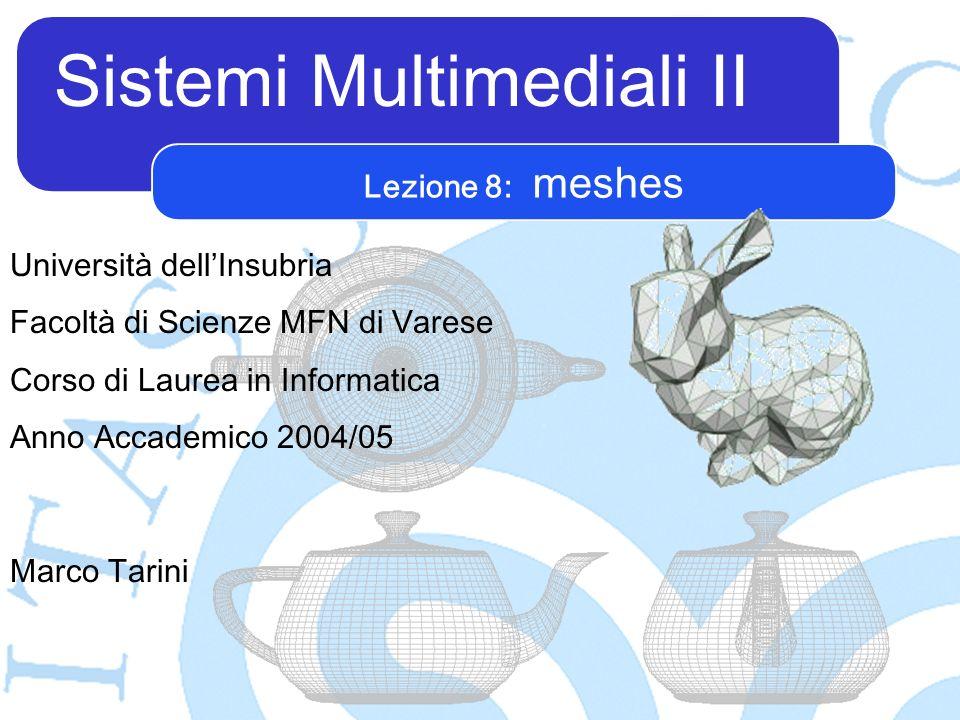Sistemi Multimediali II Marco Tarini Università dellInsubria Facoltà di Scienze MFN di Varese Corso di Laurea in Informatica Anno Accademico 2004/05 Lezione 8: meshes