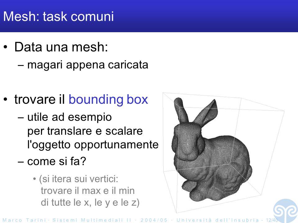 M a r c o T a r i n i S i s t e m i M u l t i m e d i a l i I I 2 0 0 4 / 0 5 U n i v e r s i t à d e l l I n s u b r i a - 12/40 Mesh: task comuni Data una mesh: –magari appena caricata trovare il bounding box –utile ad esempio per translare e scalare l oggetto opportunamente –come si fa.