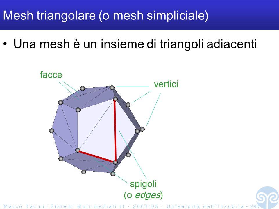 M a r c o T a r i n i S i s t e m i M u l t i m e d i a l i I I 2 0 0 4 / 0 5 U n i v e r s i t à d e l l I n s u b r i a - 3/40 Caratteristiche topologiche di una mesh Two Manifold ( varietà due ) o no – se si ogni edge è condiviso da al max due faccie two manifold = bene non two manifold = male molti algoritmi su mesh richiedono che la mesh sia two- manifold NO SI