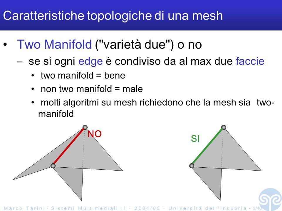 M a r c o T a r i n i S i s t e m i M u l t i m e d i a l i I I 2 0 0 4 / 0 5 U n i v e r s i t à d e l l I n s u b r i a - 4/40 Caratteristiche topologiche di una mesh Chiusa o aperta –se chiusa, ogni edge è condiviso proprio due faccie