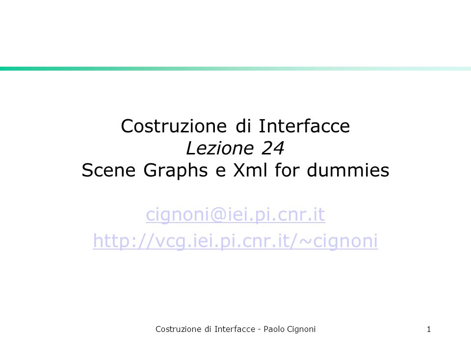 Costruzione di Interfacce - Paolo Cignoni1 Costruzione di Interfacce Lezione 24 Scene Graphs e Xml for dummies cignoni@iei.pi.cnr.it http://vcg.iei.pi.cnr.it/~cignoni