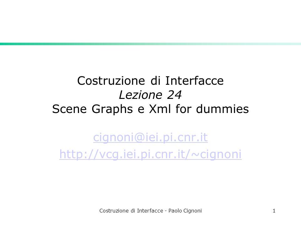 Costruzione di Interfacce - Paolo Cignoni1 Costruzione di Interfacce Lezione 24 Scene Graphs e Xml for dummies cignoni@iei.pi.cnr.it http://vcg.iei.pi