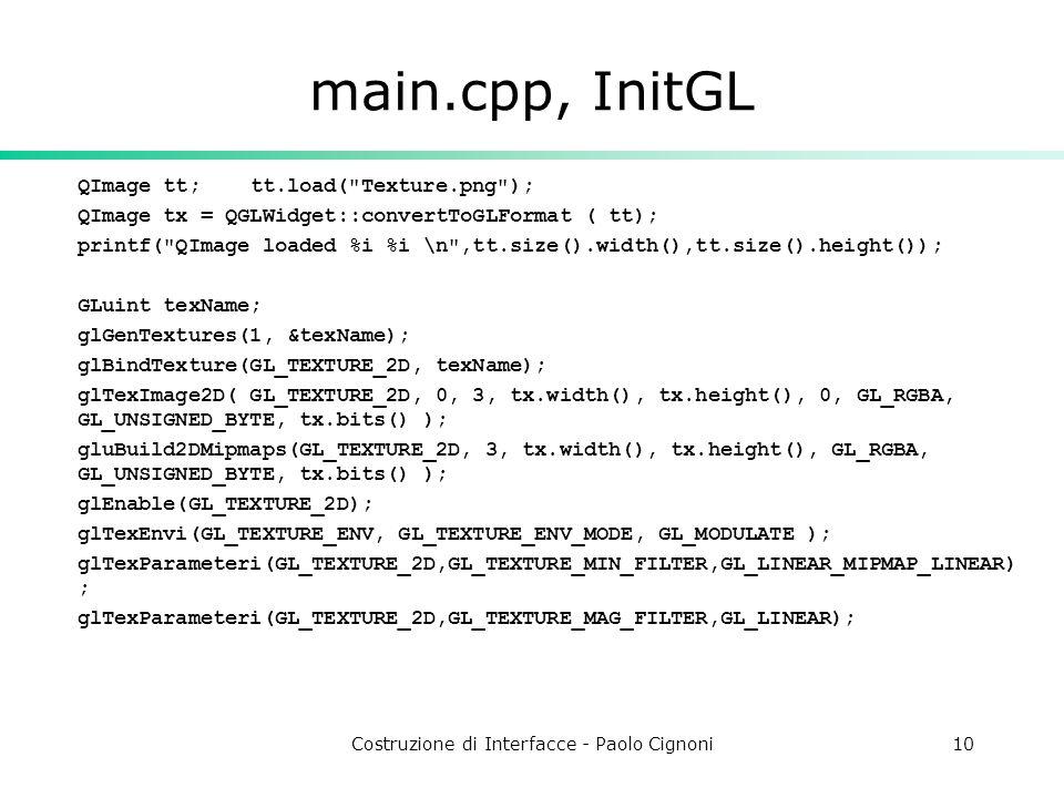 Costruzione di Interfacce - Paolo Cignoni10 main.cpp, InitGL QImage tt; tt.load( Texture.png ); QImage tx = QGLWidget::convertToGLFormat ( tt); printf( QImage loaded %i %i \n ,tt.size().width(),tt.size().height()); GLuint texName; glGenTextures(1, &texName); glBindTexture(GL_TEXTURE_2D, texName); glTexImage2D( GL_TEXTURE_2D, 0, 3, tx.width(), tx.height(), 0, GL_RGBA, GL_UNSIGNED_BYTE, tx.bits() ); gluBuild2DMipmaps(GL_TEXTURE_2D, 3, tx.width(), tx.height(), GL_RGBA, GL_UNSIGNED_BYTE, tx.bits() ); glEnable(GL_TEXTURE_2D); glTexEnvi(GL_TEXTURE_ENV, GL_TEXTURE_ENV_MODE, GL_MODULATE ); glTexParameteri(GL_TEXTURE_2D,GL_TEXTURE_MIN_FILTER,GL_LINEAR_MIPMAP_LINEAR) ; glTexParameteri(GL_TEXTURE_2D,GL_TEXTURE_MAG_FILTER,GL_LINEAR);