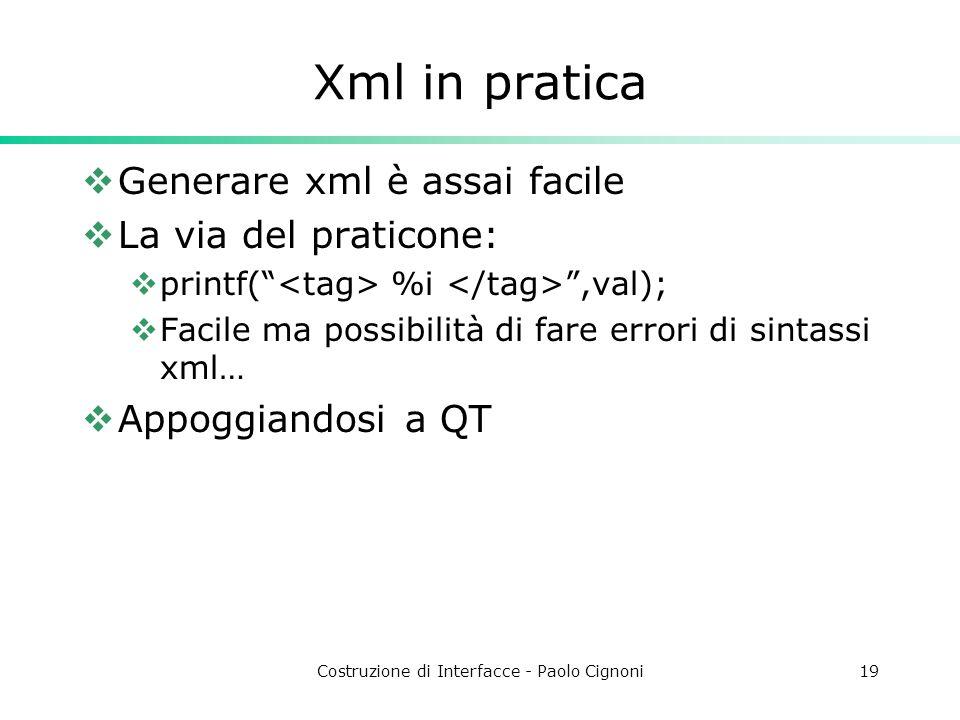 Costruzione di Interfacce - Paolo Cignoni19 Xml in pratica Generare xml è assai facile La via del praticone: printf( %i,val); Facile ma possibilità di fare errori di sintassi xml… Appoggiandosi a QT