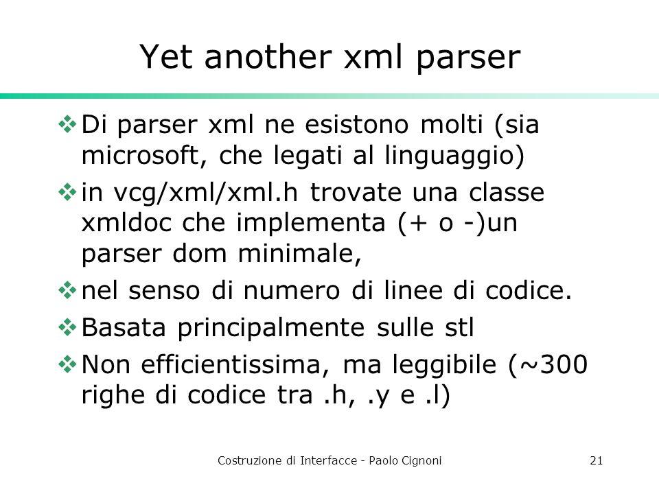 Costruzione di Interfacce - Paolo Cignoni21 Yet another xml parser Di parser xml ne esistono molti (sia microsoft, che legati al linguaggio) in vcg/xml/xml.h trovate una classe xmldoc che implementa (+ o -)un parser dom minimale, nel senso di numero di linee di codice.