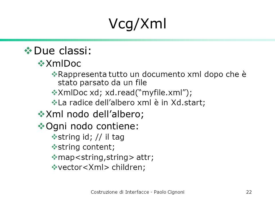 Costruzione di Interfacce - Paolo Cignoni22 Vcg/Xml Due classi: XmlDoc Rappresenta tutto un documento xml dopo che è stato parsato da un file XmlDoc xd; xd.read(myfile.xml); La radice dellalbero xml è in Xd.start; Xml nodo dellalbero; Ogni nodo contiene: string id; // il tag string content; map attr; vector children;