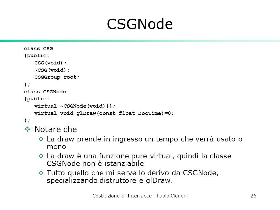 Costruzione di Interfacce - Paolo Cignoni26 CSGNode class CSG {public: CSG(void); ~CSG(void); CSGGroup root; }; class CSGNode {public: virtual ~CSGNode(void){}; virtual void glDraw(const float DocTime)=0; }; Notare che La draw prende in ingresso un tempo che verrà usato o meno La draw è una funzione pure virtual, quindi la classe CSGNode non è istanziabile Tutto quello che mi serve lo derivo da CSGNode, specializzando distruttore e glDraw.