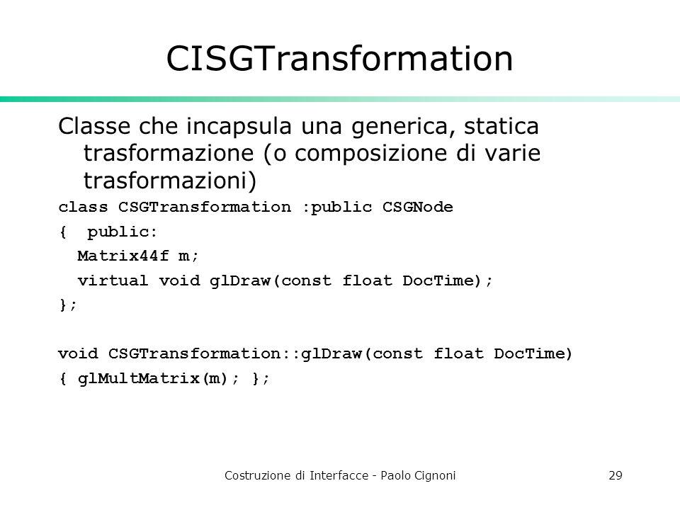 Costruzione di Interfacce - Paolo Cignoni29 CISGTransformation Classe che incapsula una generica, statica trasformazione (o composizione di varie tras