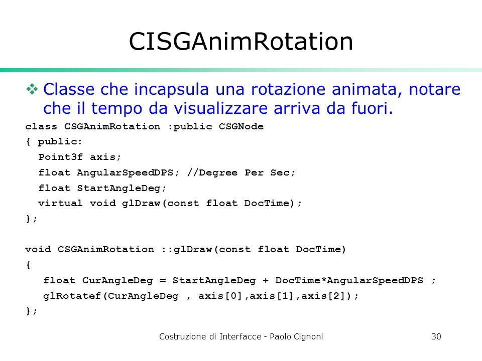 Costruzione di Interfacce - Paolo Cignoni30 CISGAnimRotation Classe che incapsula una rotazione animata, notare che il tempo da visualizzare arriva da fuori.