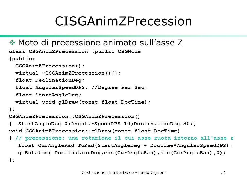 Costruzione di Interfacce - Paolo Cignoni31 CISGAnimZPrecession Moto di precessione animato sullasse Z class CSGAnimZPrecession :public CSGNode {public: CSGAnimZPrecession(); virtual ~CSGAnimZPrecession(){}; float DeclinationDeg; float AngularSpeedDPS; //Degree Per Sec; float StartAngleDeg; virtual void glDraw(const float DocTime); }; CSGAnimZPrecession::CSGAnimZPrecession() {StartAngleDeg=0;AngularSpeedDPS=10;DeclinationDeg=30;} void CSGAnimZPrecession::glDraw(const float DocTime) { // precessione: una rotazione il cui asse ruota intorno all asse z float CurAngleRad=ToRad(StartAngleDeg + DocTime*AngularSpeedDPS); glRotated( DeclinationDeg,cos(CurAngleRad),sin(CurAngleRad),0); };