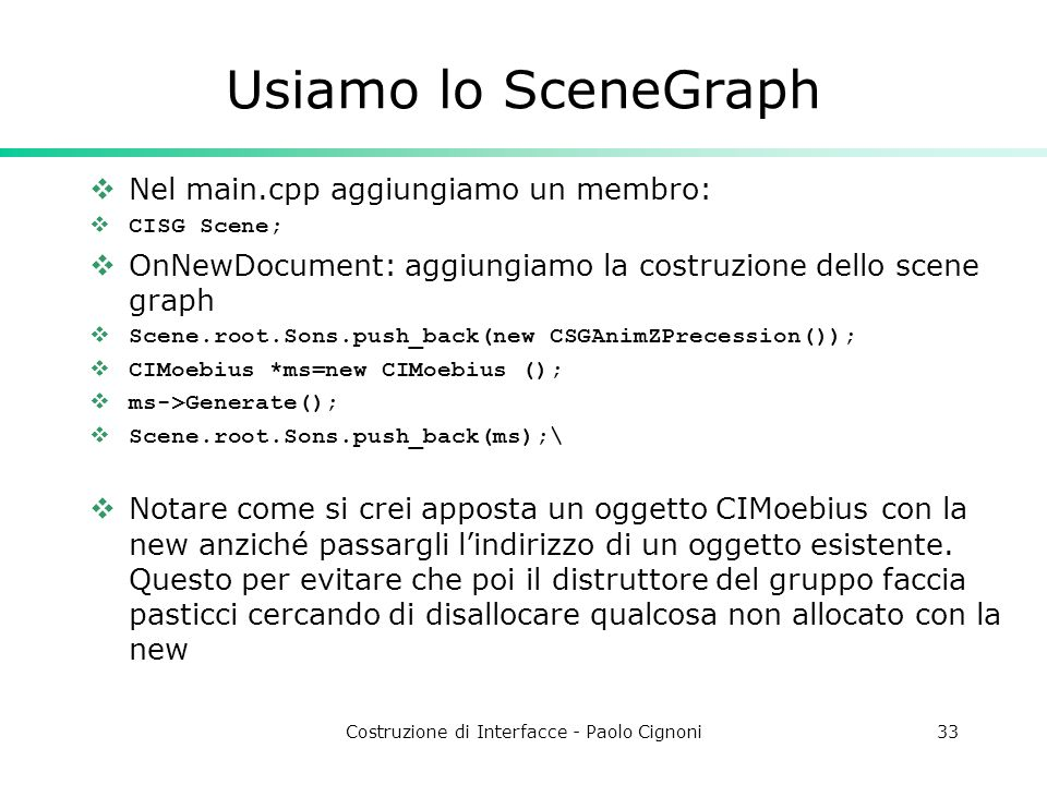 Costruzione di Interfacce - Paolo Cignoni33 Usiamo lo SceneGraph Nel main.cpp aggiungiamo un membro: CISG Scene; OnNewDocument: aggiungiamo la costruzione dello scene graph Scene.root.Sons.push_back(new CSGAnimZPrecession()); CIMoebius *ms=new CIMoebius (); ms->Generate(); Scene.root.Sons.push_back(ms);\ Notare come si crei apposta un oggetto CIMoebius con la new anziché passargli lindirizzo di un oggetto esistente.