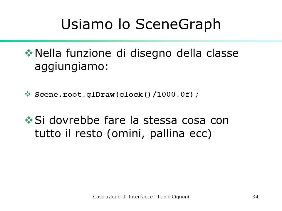 Costruzione di Interfacce - Paolo Cignoni34 Usiamo lo SceneGraph Nella funzione di disegno della classe aggiungiamo: Scene.root.glDraw(clock()/1000.0f); Si dovrebbe fare la stessa cosa con tutto il resto (omini, pallina ecc)