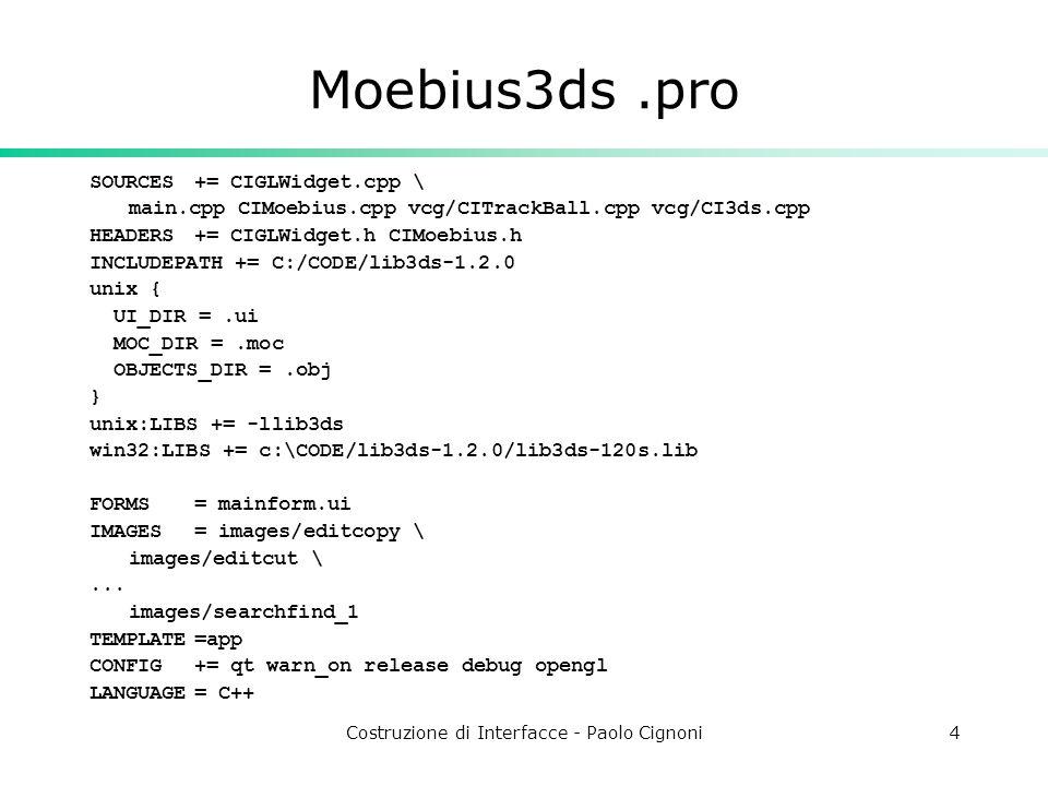 Costruzione di Interfacce - Paolo Cignoni4 Moebius3ds.pro SOURCES+= CIGLWidget.cpp \ main.cpp CIMoebius.cpp vcg/CITrackBall.cpp vcg/CI3ds.cpp HEADERS+= CIGLWidget.h CIMoebius.h INCLUDEPATH += C:/CODE/lib3ds-1.2.0 unix { UI_DIR =.ui MOC_DIR =.moc OBJECTS_DIR =.obj } unix:LIBS += -llib3ds win32:LIBS += c:\CODE/lib3ds-1.2.0/lib3ds-120s.lib FORMS= mainform.ui IMAGES= images/editcopy \ images/editcut \...