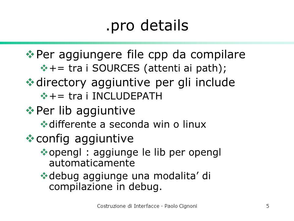 Costruzione di Interfacce - Paolo Cignoni5.pro details Per aggiungere file cpp da compilare += tra i SOURCES (attenti ai path); directory aggiuntive per gli include += tra i INCLUDEPATH Per lib aggiuntive differente a seconda win o linux config aggiuntive opengl : aggiunge le lib per opengl automaticamente debug aggiunge una modalita di compilazione in debug.