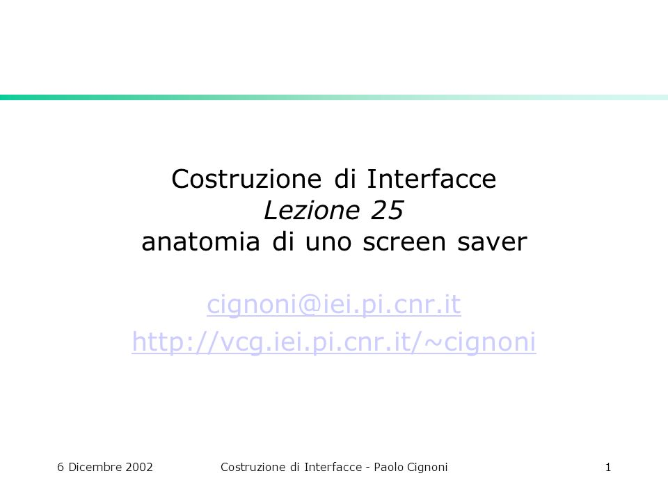 6 Dicembre 2002Costruzione di Interfacce - Paolo Cignoni1 Costruzione di Interfacce Lezione 25 anatomia di uno screen saver cignoni@iei.pi.cnr.it http