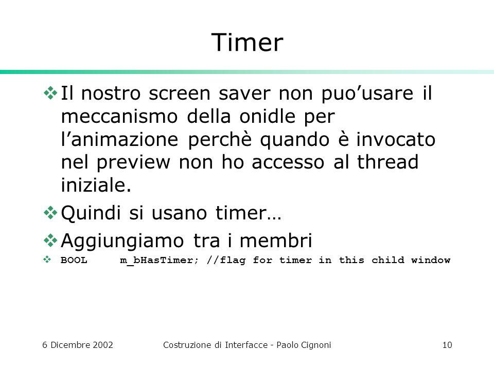 6 Dicembre 2002Costruzione di Interfacce - Paolo Cignoni10 Timer Il nostro screen saver non puousare il meccanismo della onidle per lanimazione perchè quando è invocato nel preview non ho accesso al thread iniziale.