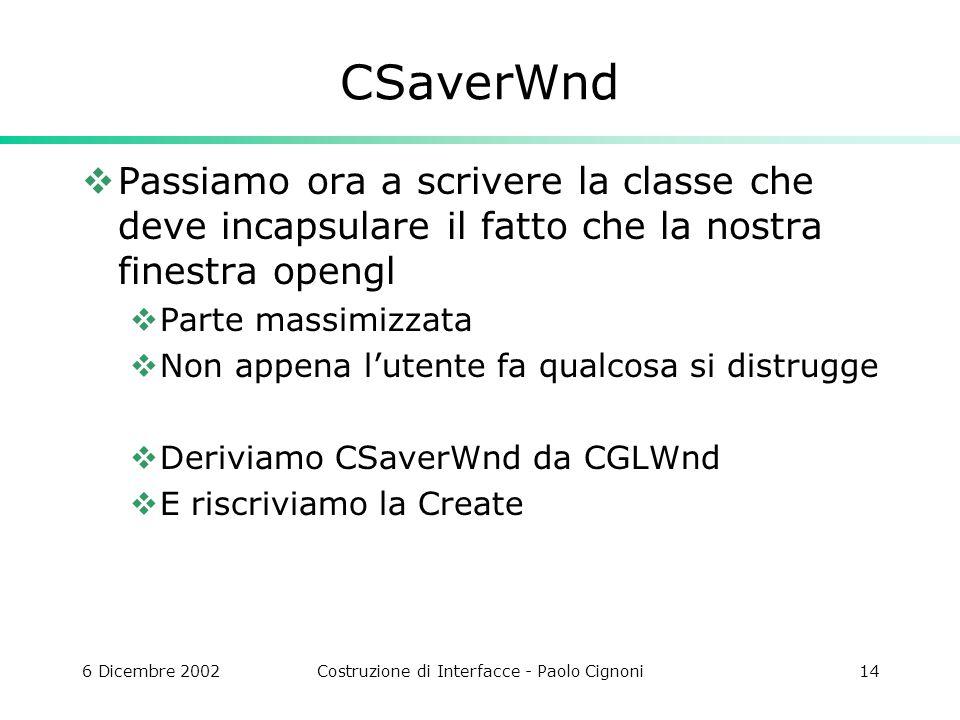6 Dicembre 2002Costruzione di Interfacce - Paolo Cignoni14 CSaverWnd Passiamo ora a scrivere la classe che deve incapsulare il fatto che la nostra fin