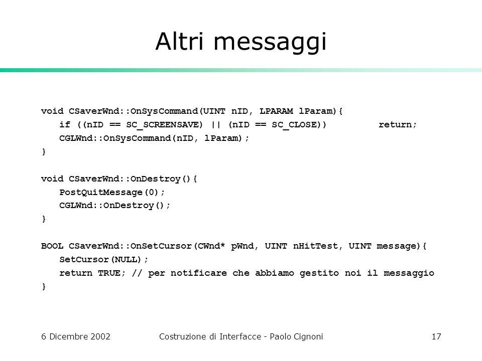 6 Dicembre 2002Costruzione di Interfacce - Paolo Cignoni17 Altri messaggi void CSaverWnd::OnSysCommand(UINT nID, LPARAM lParam){ if ((nID == SC_SCREENSAVE) || (nID == SC_CLOSE))return; CGLWnd::OnSysCommand(nID, lParam); } void CSaverWnd::OnDestroy(){ PostQuitMessage(0); CGLWnd::OnDestroy(); } BOOL CSaverWnd::OnSetCursor(CWnd* pWnd, UINT nHitTest, UINT message){ SetCursor(NULL); return TRUE; // per notificare che abbiamo gestito noi il messaggio }