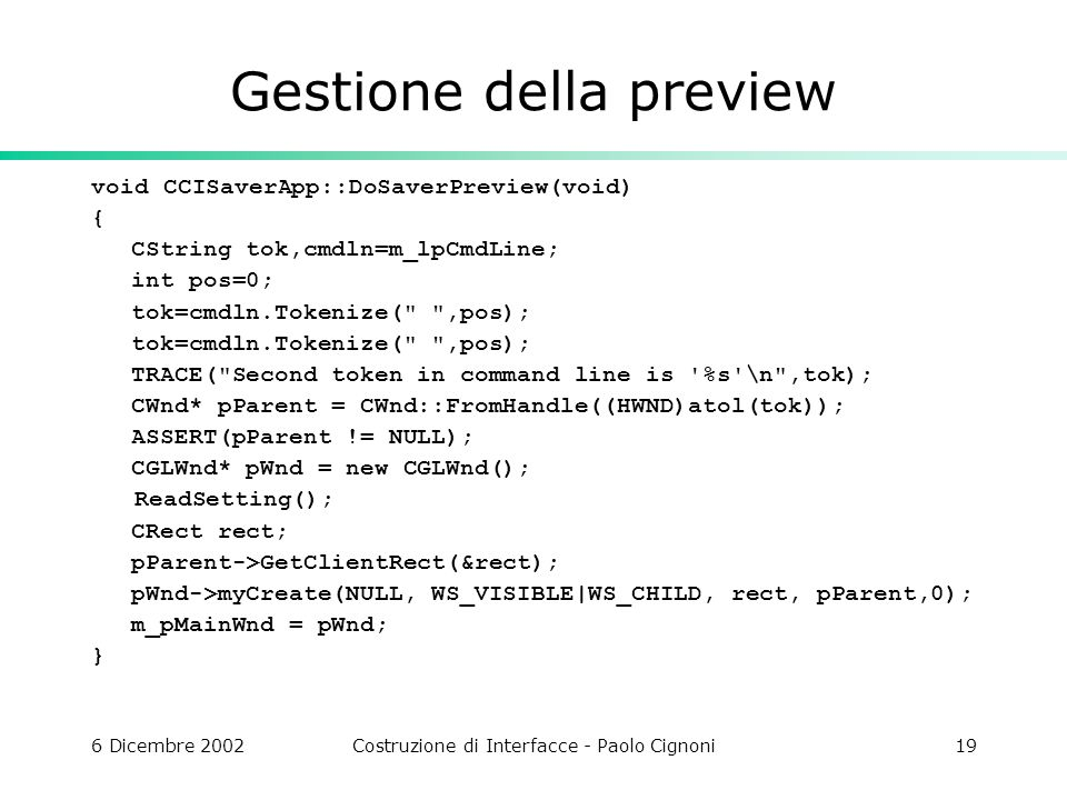 6 Dicembre 2002Costruzione di Interfacce - Paolo Cignoni19 Gestione della preview void CCISaverApp::DoSaverPreview(void) { CString tok,cmdln=m_lpCmdLine; int pos=0; tok=cmdln.Tokenize( ,pos); TRACE( Second token in command line is %s \n ,tok); CWnd* pParent = CWnd::FromHandle((HWND)atol(tok)); ASSERT(pParent != NULL); CGLWnd* pWnd = new CGLWnd(); ReadSetting(); CRect rect; pParent->GetClientRect(&rect); pWnd->myCreate(NULL, WS_VISIBLE|WS_CHILD, rect, pParent,0); m_pMainWnd = pWnd; }