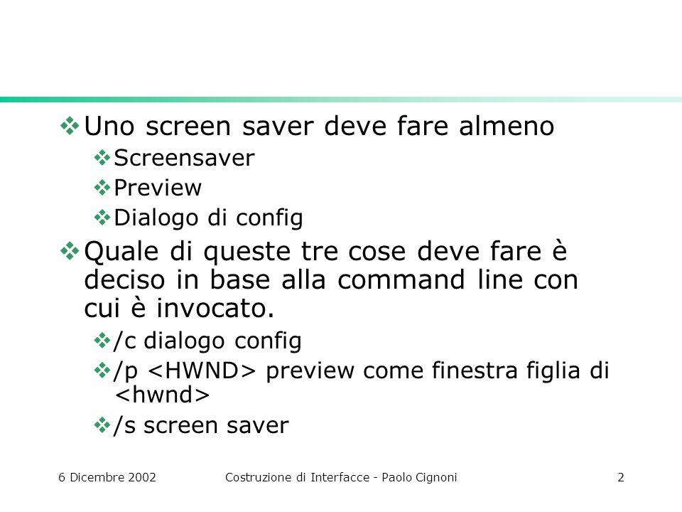 6 Dicembre 2002Costruzione di Interfacce - Paolo Cignoni2 Uno screen saver deve fare almeno Screensaver Preview Dialogo di config Quale di queste tre