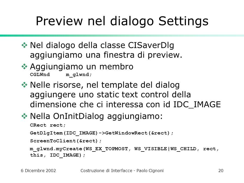 6 Dicembre 2002Costruzione di Interfacce - Paolo Cignoni20 Preview nel dialogo Settings Nel dialogo della classe CISaverDlg aggiungiamo una finestra di preview.
