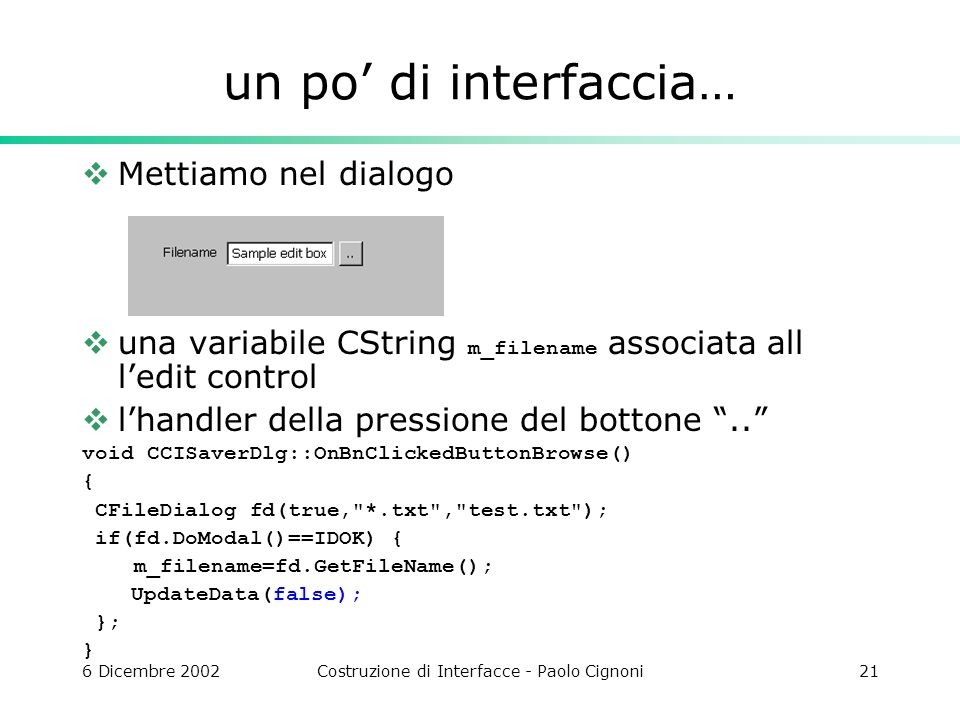 6 Dicembre 2002Costruzione di Interfacce - Paolo Cignoni21 un po di interfaccia… Mettiamo nel dialogo una variabile CString m_filename associata all ledit control lhandler della pressione del bottone..