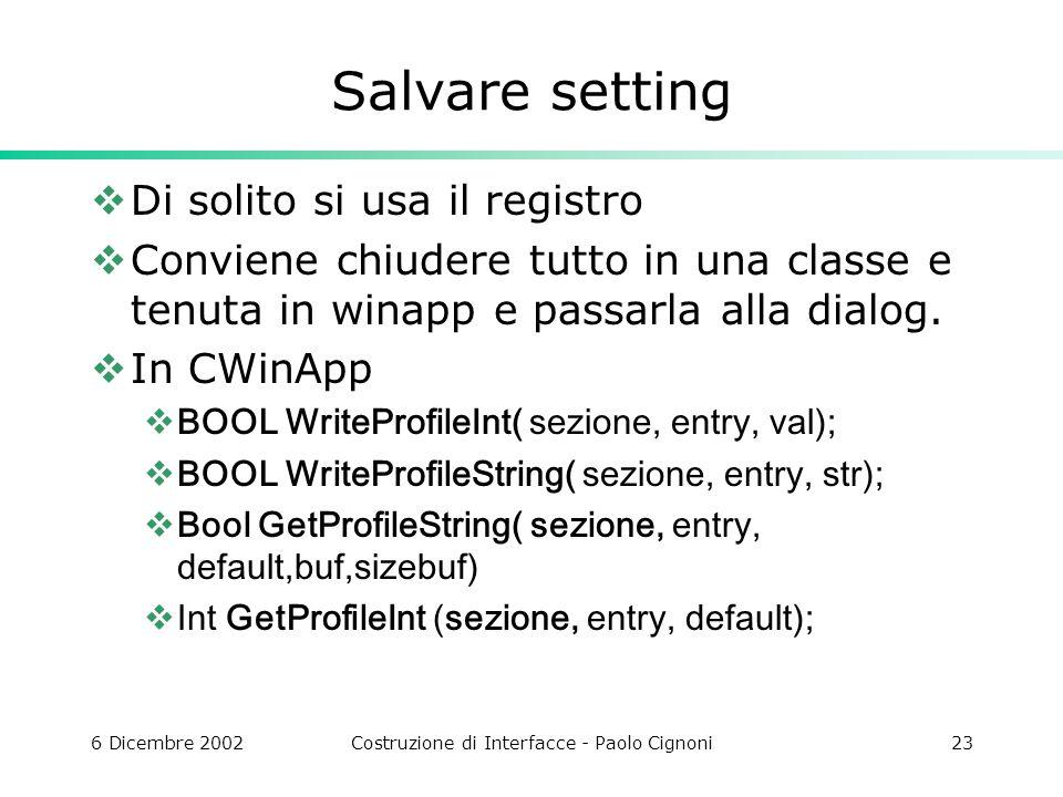 6 Dicembre 2002Costruzione di Interfacce - Paolo Cignoni23 Salvare setting Di solito si usa il registro Conviene chiudere tutto in una classe e tenuta in winapp e passarla alla dialog.